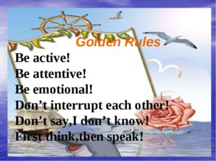 Golden Rules Be active! Be attentive! Be emotional! Don't interrupt each oth