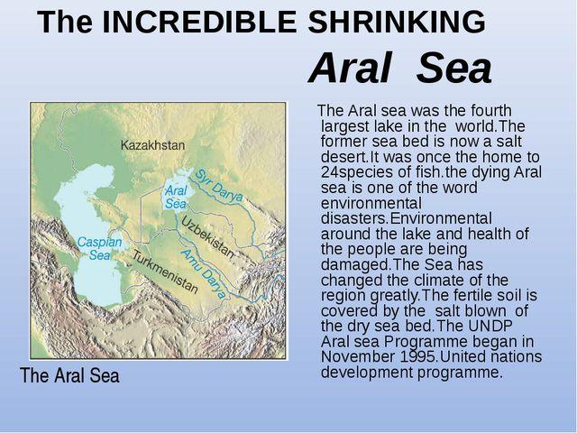 The INCREDIBLE SHRINKING Aral Sea The Aral Sea The Aral sea was the fourth la...