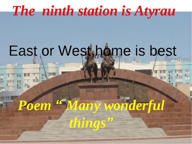 """The ninth station is Atyrau Poem """" Many wonderful things"""" East or West,home i..."""