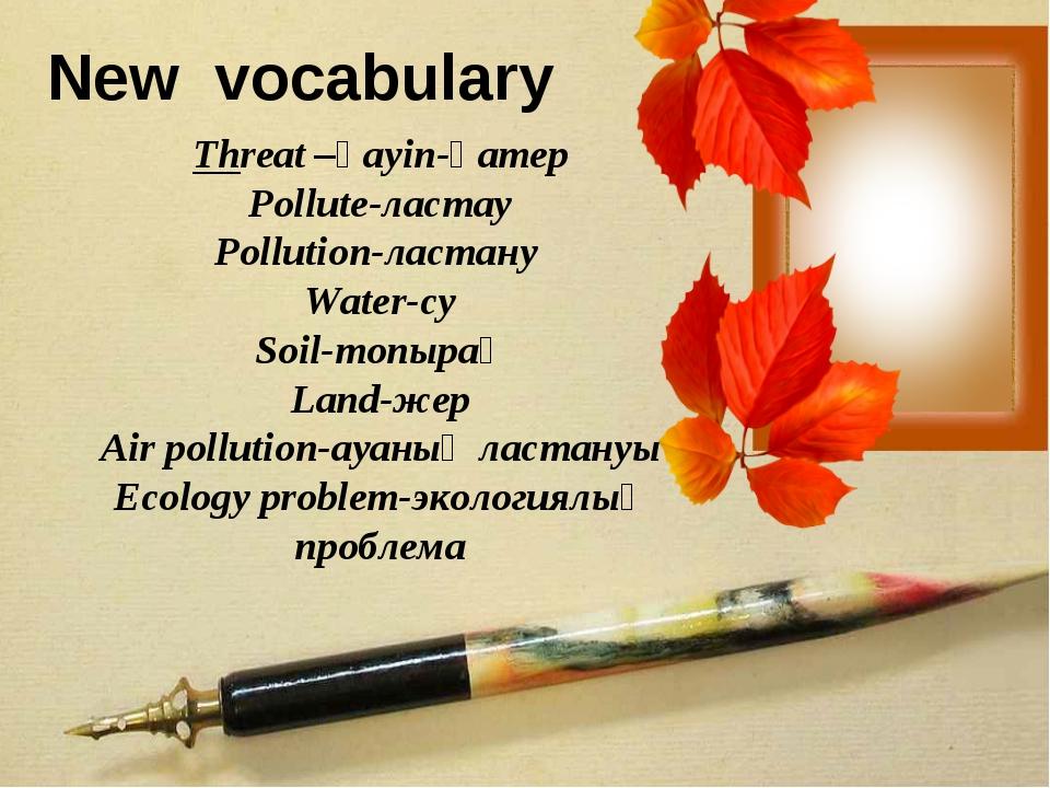 New vocabulary Threat –қауіп-қатер Pollute-ластау Pollution-ластану Water-су...