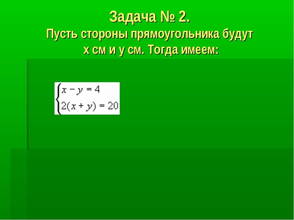 Задача № 2. Пусть стороны прямоугольника будут х см и у см. Тогда имеем: