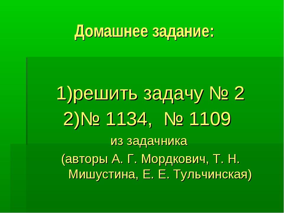 Домашнее задание: 1)решить задачу № 2 2)№ 1134, № 1109 из задачника (авторы А...