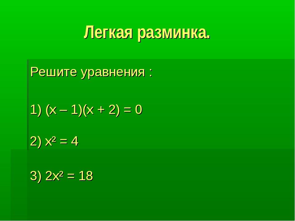 Легкая разминка. Решите уравнения : 1) (х – 1)(х + 2) = 0 2) х² = 4 3) 2х² =...