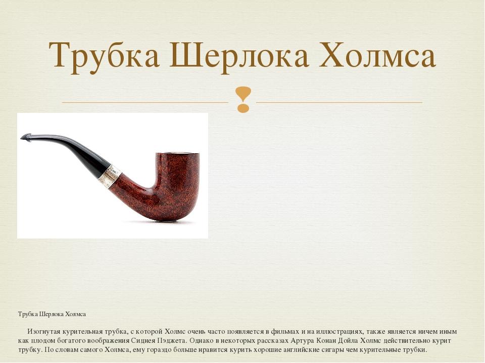 Трубка Шерлока Холмса Изогнутая курительная трубка, с которой Холмс очень ча...