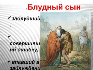 «Блудный сын заблудший, совершивший ошибку, впавший в заблуждение»