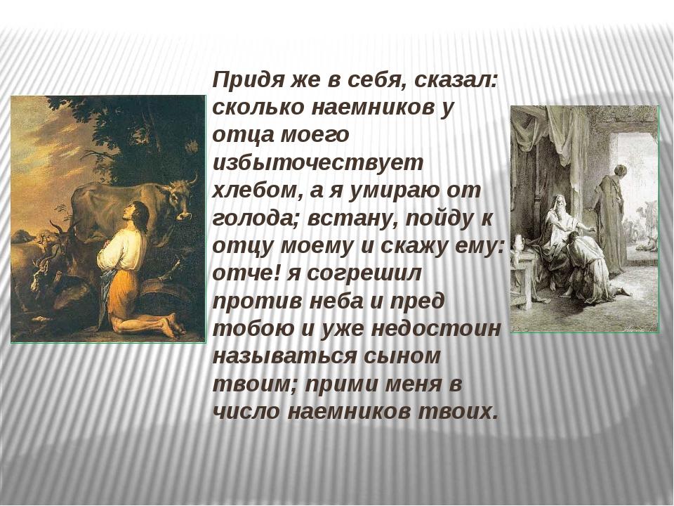 Придя же в себя, сказал: сколько наемников у отца моего избыточествует хлебо...