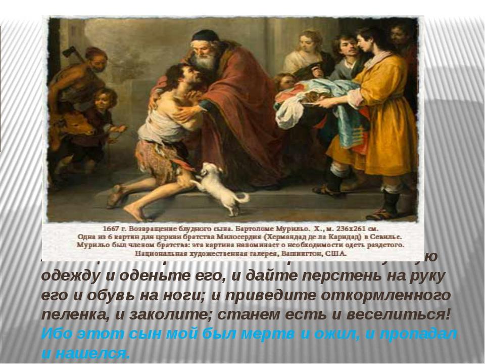 А отец сказал рабам своим: принесите лучшую одежду и оденьте его, и дайте пе...