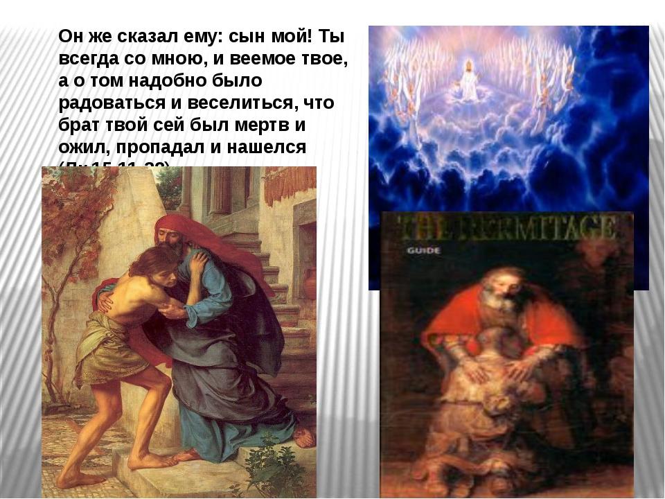 Он же сказал ему: сын мой! Ты всегда со мною, и веемое твое, а о том надобно...