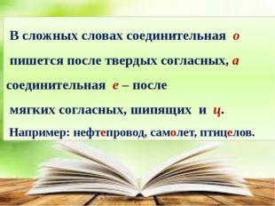 В сложных словах соединительная о пишется после твердых согласных, а соедини