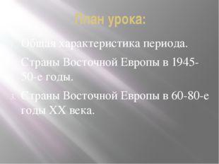 План урока: Общая характеристика периода. Страны Восточной Европы в 1945-50-е