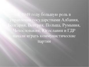 К 1949 году большую роль в управлении государствами Албания, Болгария, Венгр