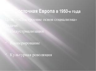 Восточная Европа в 1950-е года Цель – «Построение основ социализма» Задачи: И