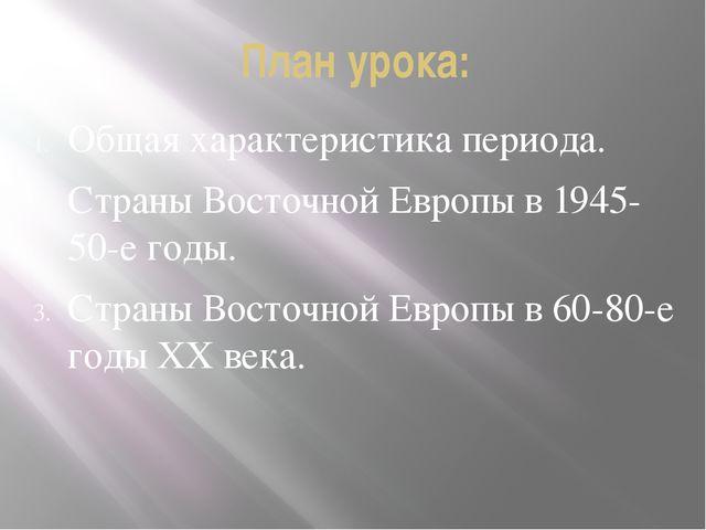 План урока: Общая характеристика периода. Страны Восточной Европы в 1945-50-е...
