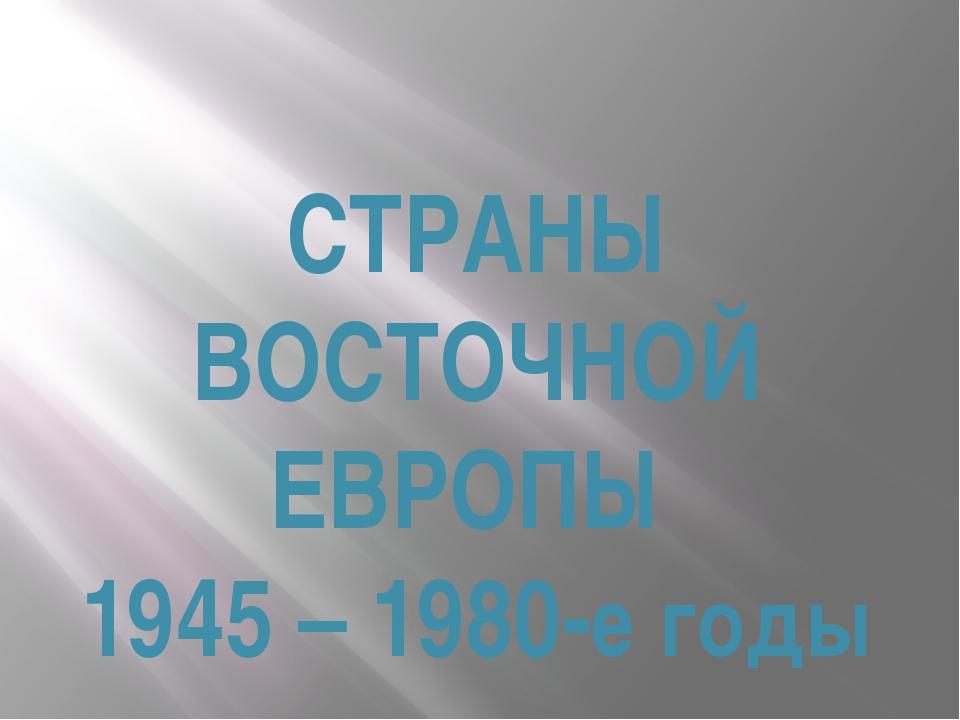 СТРАНЫ ВОСТОЧНОЙ ЕВРОПЫ 1945 – 1980-е годы