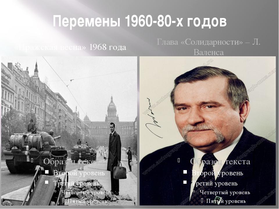 Перемены 1960-80-х годов «Пражская весна» 1968 года Глава «Солидарности» – Л....