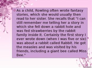 As a child, Rowling often wrote fantasy stories, which she would usually then