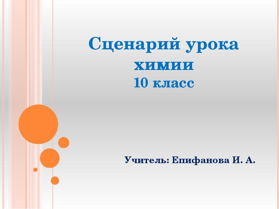 Сценарий урока химии 10 класс Учитель: Епифанова И. А.
