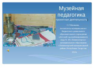 Музейная педагогика (проектная деятельность) С.Г.Низамова, воспитатель муници