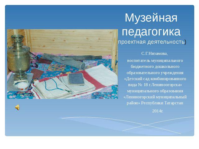 Музейная педагогика (проектная деятельность) С.Г.Низамова, воспитатель муници...