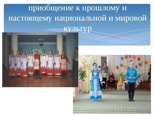 приобщение к прошлому и настоящему национальной и мировой культур