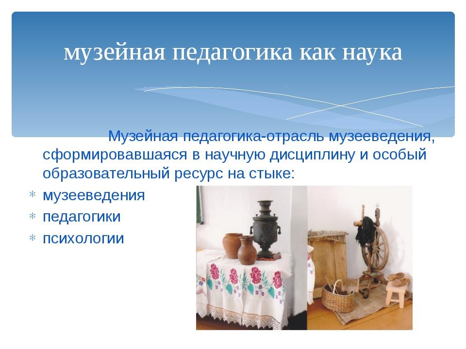 Музейная педагогика-отрасль музееведения, сформировавшаяся в научную дисципл...