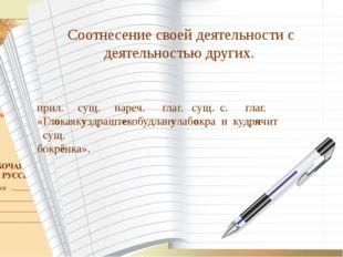 Соотнесение своей деятельности с деятельностью других. прил. сущ. нареч. глаг