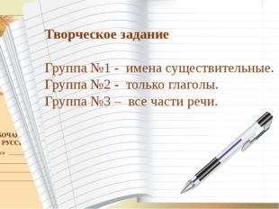 Творческое задание Группа №1 - имена существительные. Группа №2 - только глаг