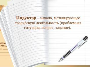 Индуктор – начало, мотивирующее творческую деятельность (проблемная ситуация,