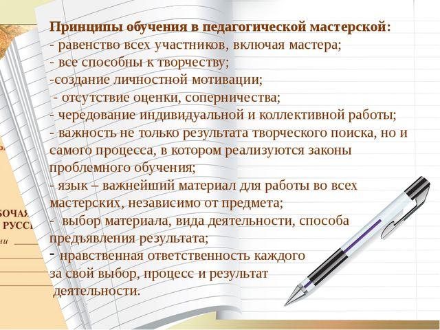 Принципы обучения в педагогической мастерской: - равенство всех участников, в...