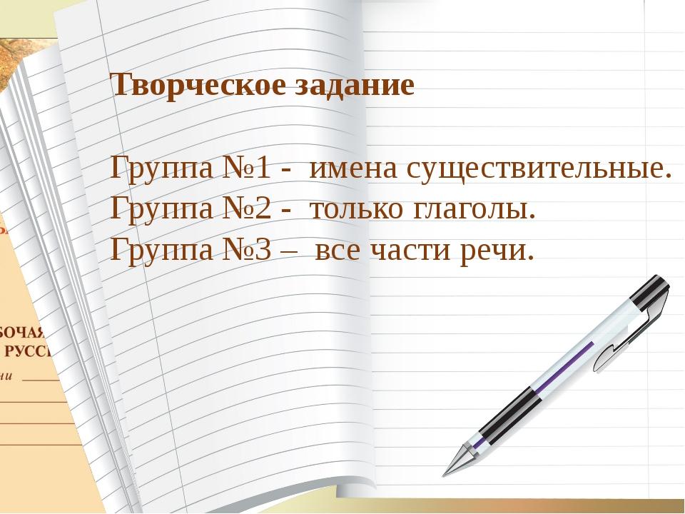Творческое задание Группа №1 - имена существительные. Группа №2 - только глаг...