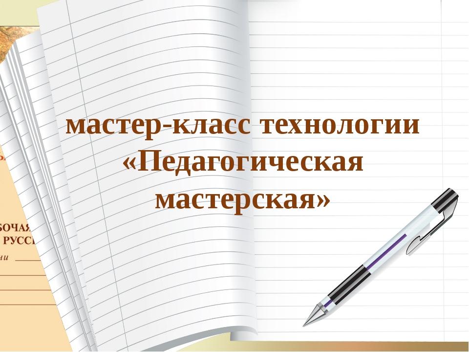 мастер-класс технологии «Педагогическая мастерская»