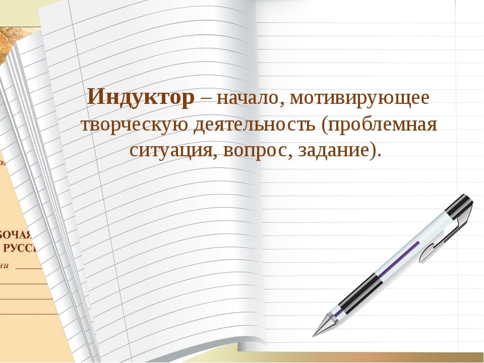 Индуктор – начало, мотивирующее творческую деятельность (проблемная ситуация,...