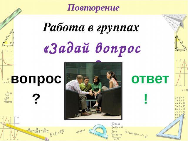 Повторение Работа в группах «Задай вопрос соседу» ! ? вопрос ответ