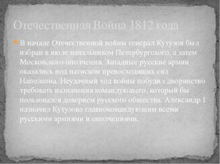 В началеОтечественной войныгенерал Кутузов был избран в июле начальником Пе