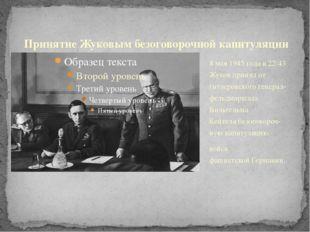 8 мая 1945 годав22:43 Жуков принял от гитлеровскогогенерал-фельдмаршала Ви