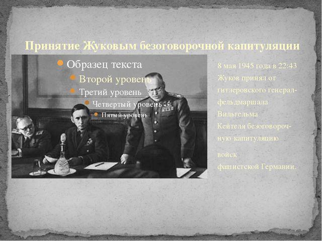 8 мая 1945 годав22:43 Жуков принял от гитлеровскогогенерал-фельдмаршала Ви...