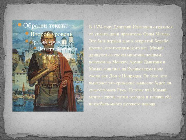 В 1374 году Дмитрий Иванович отказался от уплаты дани правителю Орды Мамаю. Э...