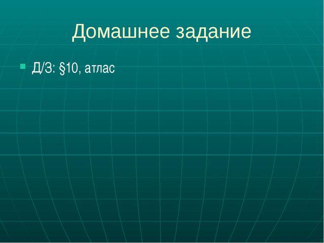 Домашнее задание Д/З: §10, атлас