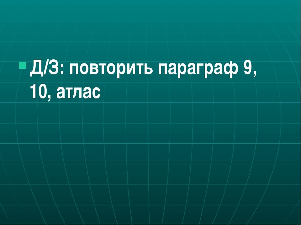 Д/З: повторить параграф 9, 10, атлас