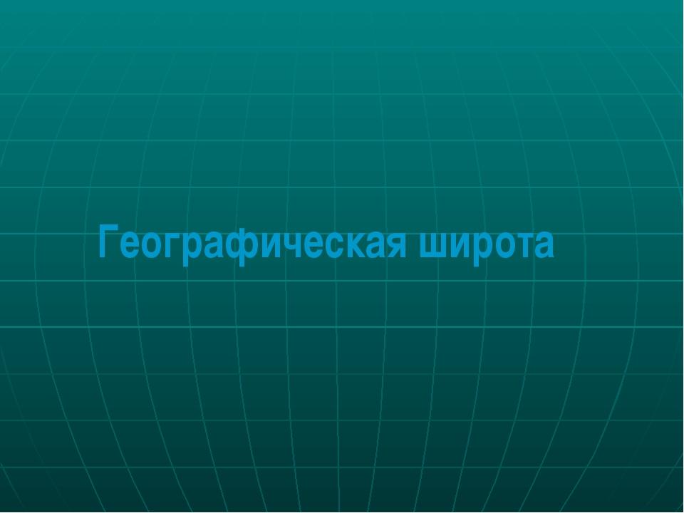 Географические координаты Географическая широта