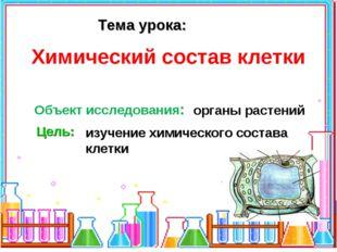 Тема урока: Объект исследования: органы растений Цель: изучение химического с