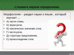 1.Укажите верное определение. Морфология – раздел науки о языке , который изу