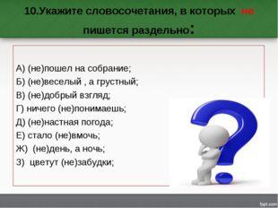 10.Укажите словосочетания, в которых не пишется раздельно: А) (не)пошел на со