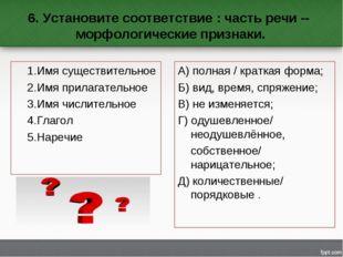 6. Установите соответствие : часть речи -- морфологические признаки. 1.Имя с
