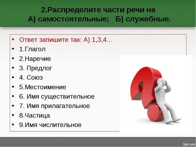 2.Распределите части речи на А) самостоятельные; Б) служебные. Ответ запишите...