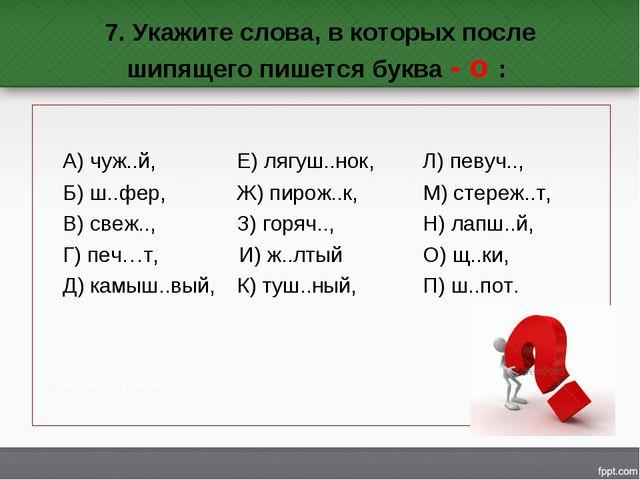 7. Укажите слова, в которых после шипящего пишется буква - о : А) чуж..й,...