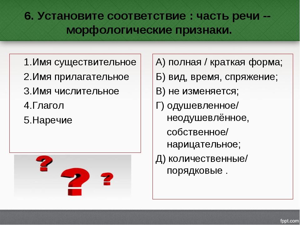 6. Установите соответствие : часть речи -- морфологические признаки. 1.Имя с...