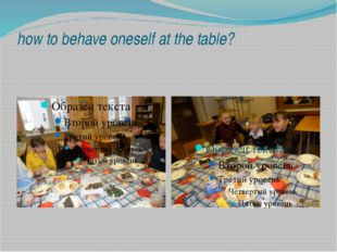 how to behave oneself at the table?