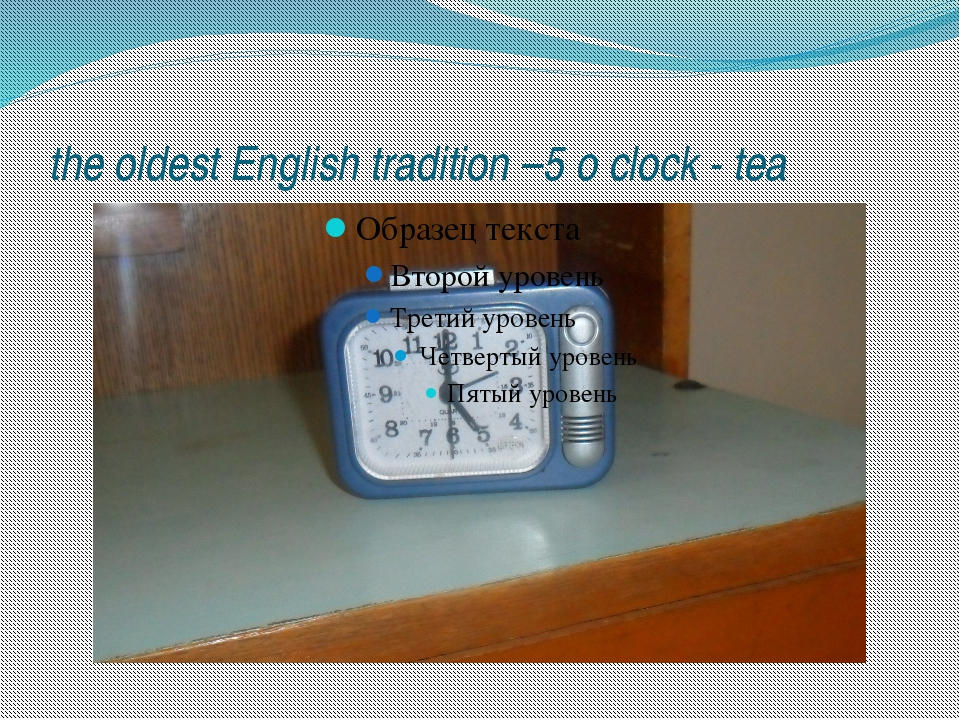 the oldest English tradition –5 o clock - tea