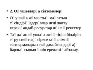2. Оқушыларға сілтемелер: Оқушыға жұмыстың мақсатын түсіндіріңіздер( олар нен